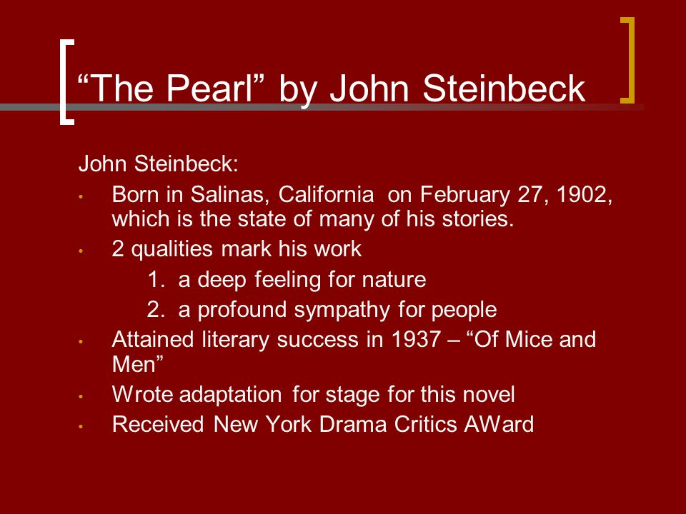 """The Pearl"" by John Steinbeck John Steinbeck: Born in Salinas, California on February 27, 1902, which is the state of many of his stories. 2 qualities"