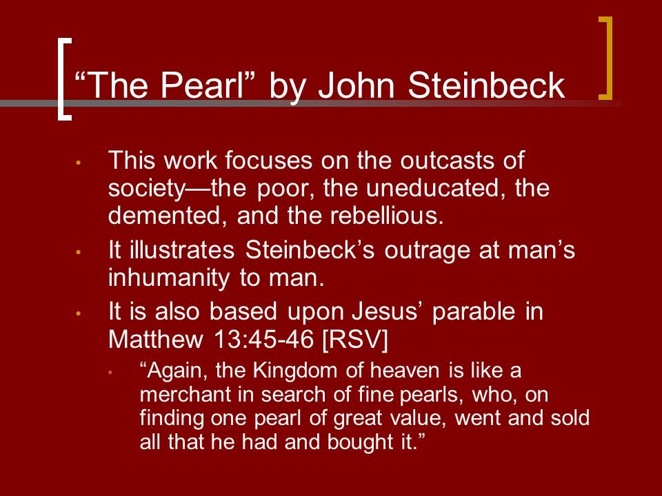 The Pearl by John Steinbeck A novella: is a shorter novel that tells a story with several characters and may have more than one plot, with complex levels or situations, and it presents a picture of real life.