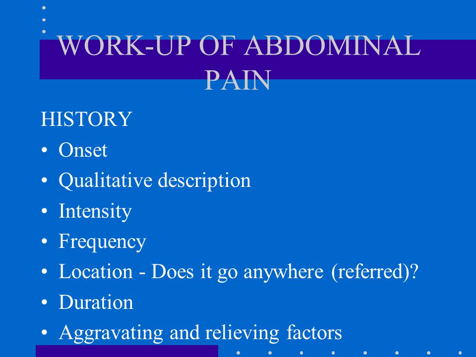 WORK-UP OF ABDOMINAL PAIN HISTORY Onset Qualitative description Intensity Frequency Location - Does it go anywhere (referred).