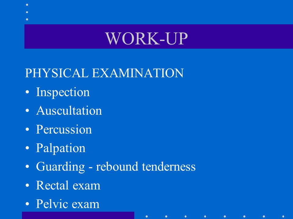 WORK-UP PHYSICAL EXAMINATION Inspection Auscultation Percussion Palpation Guarding - rebound tenderness Rectal exam Pelvic exam