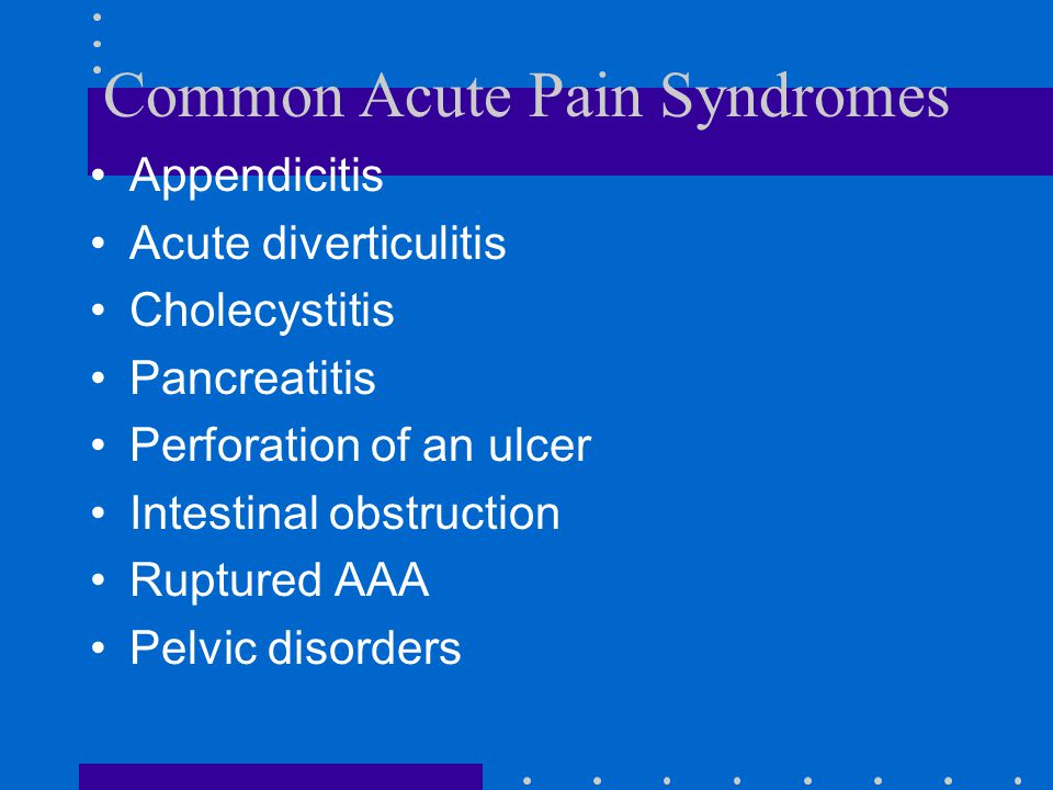 Common Acute Pain Syndromes Appendicitis Acute diverticulitis Cholecystitis Pancreatitis Perforation of an ulcer Intestinal obstruction Ruptured AAA Pelvic disorders