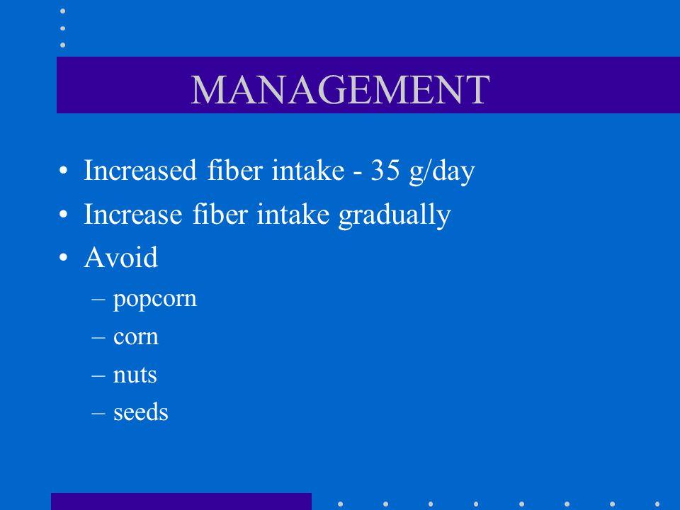 MANAGEMENT Increased fiber intake - 35 g/day Increase fiber intake gradually Avoid –popcorn –corn –nuts –seeds