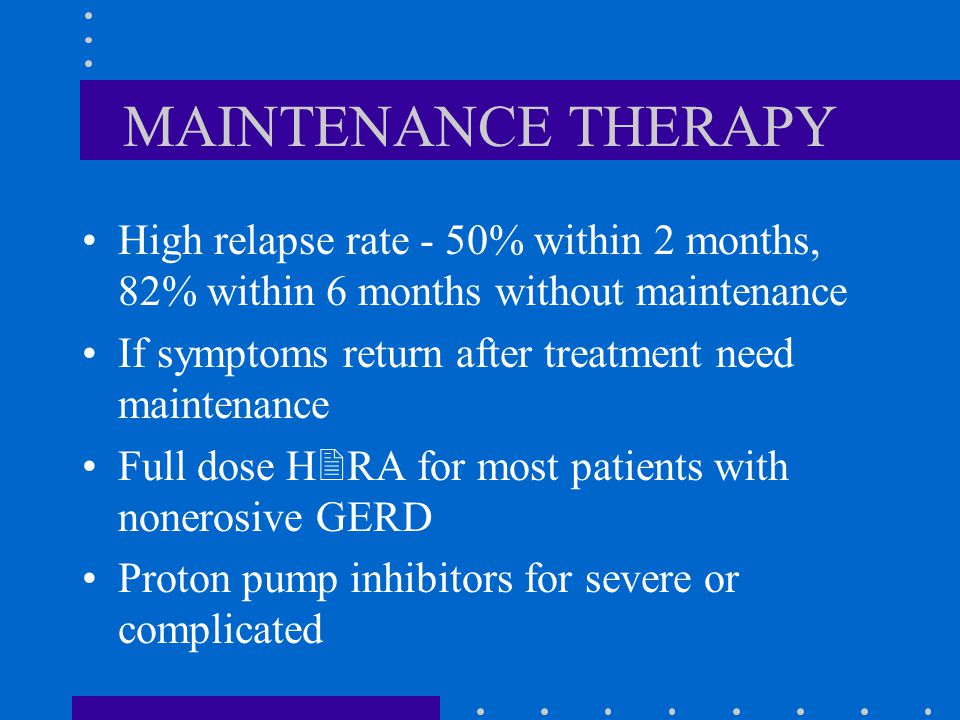 MAINTENANCE THERAPY High relapse rate - 50% within 2 months, 82% within 6 months without maintenance If symptoms return after treatment need maintenance Full dose H  RA for most patients with nonerosive GERD Proton pump inhibitors for severe or complicated