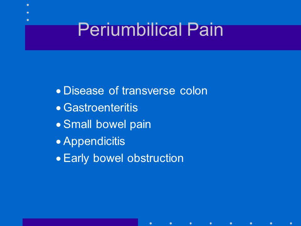 Periumbilical Pain  Disease of transverse colon  Gastroenteritis  Small bowel pain  Appendicitis  Early bowel obstruction