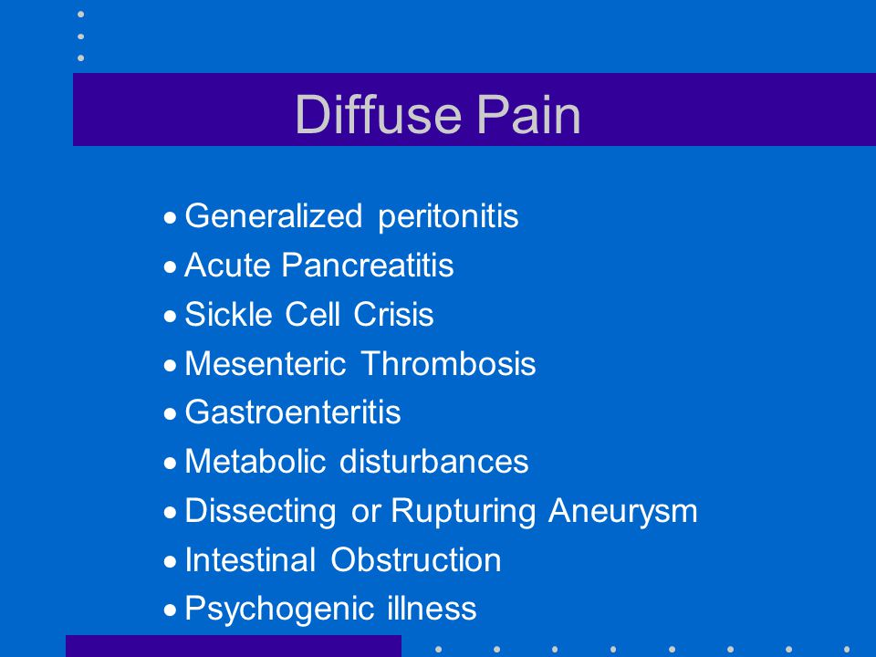 Diffuse Pain  Generalized peritonitis  Acute Pancreatitis  Sickle Cell Crisis  Mesenteric Thrombosis  Gastroenteritis  Metabolic disturbances  Dissecting or Rupturing Aneurysm  Intestinal Obstruction  Psychogenic illness
