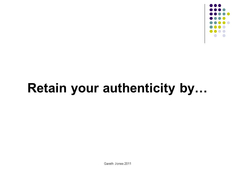 Gareth Jones 2011 Retain your authenticity by…