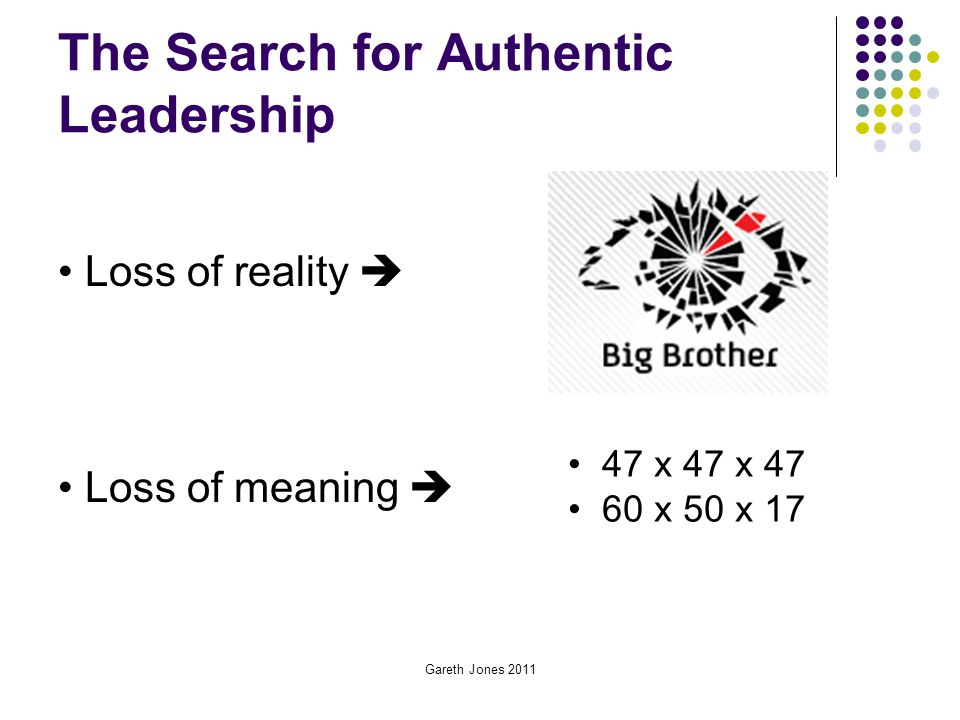 Gareth Jones 2011 The Search for Authentic Leadership 47 x 47 x 47 60 x 50 x 17 Loss of reality  Loss of meaning 
