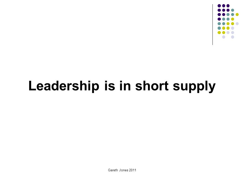 Gareth Jones 2011 Leadership is in short supply