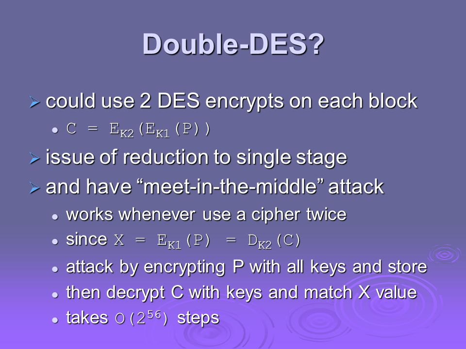 "Double-DES?  could use 2 DES encrypts on each block C = E K2 (E K1 (P)) C = E K2 (E K1 (P))  issue of reduction to single stage  and have ""meet-in-"