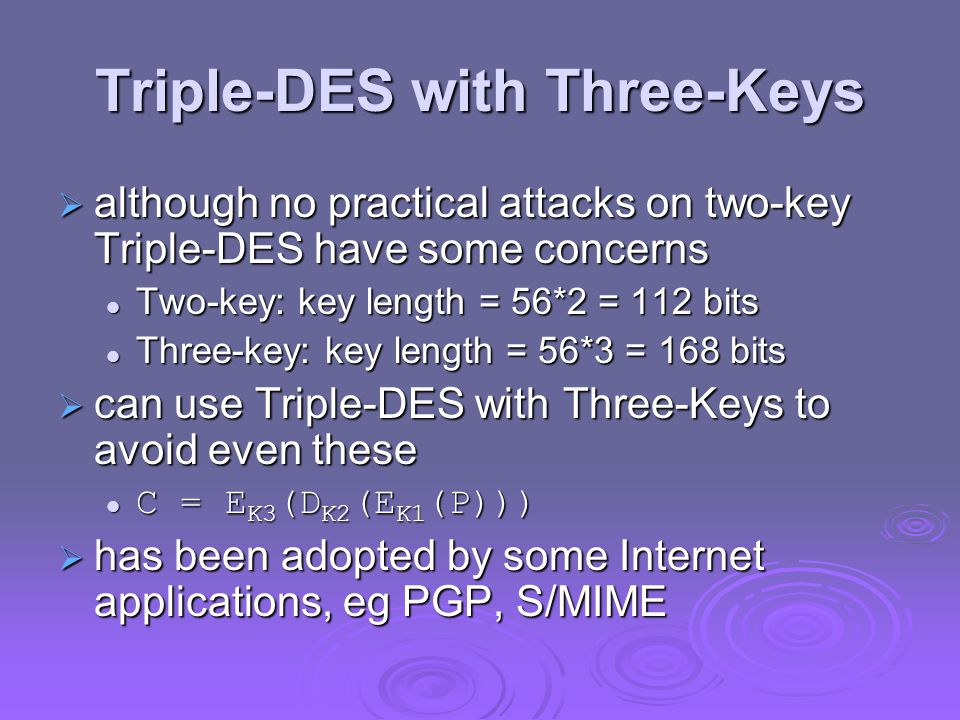 Triple-DES with Three-Keys  although no practical attacks on two-key Triple-DES have some concerns Two-key: key length = 56*2 = 112 bits Two-key: key