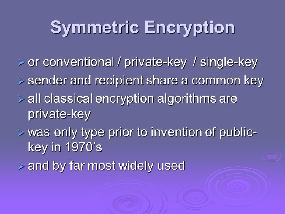 Advantages and Limitations of CTR  efficiency can do parallel encryptions in h/w or s/w can do parallel encryptions in h/w or s/w can preprocess in advance of need can preprocess in advance of need good for bursty high speed links good for bursty high speed links  random access to encrypted data blocks  provable security (good as other modes)  but must ensure never reuse key/counter values, otherwise could break (cf OFB)