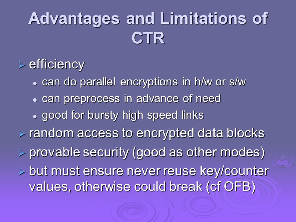 Advantages and Limitations of CTR  efficiency can do parallel encryptions in h/w or s/w can do parallel encryptions in h/w or s/w can preprocess in a