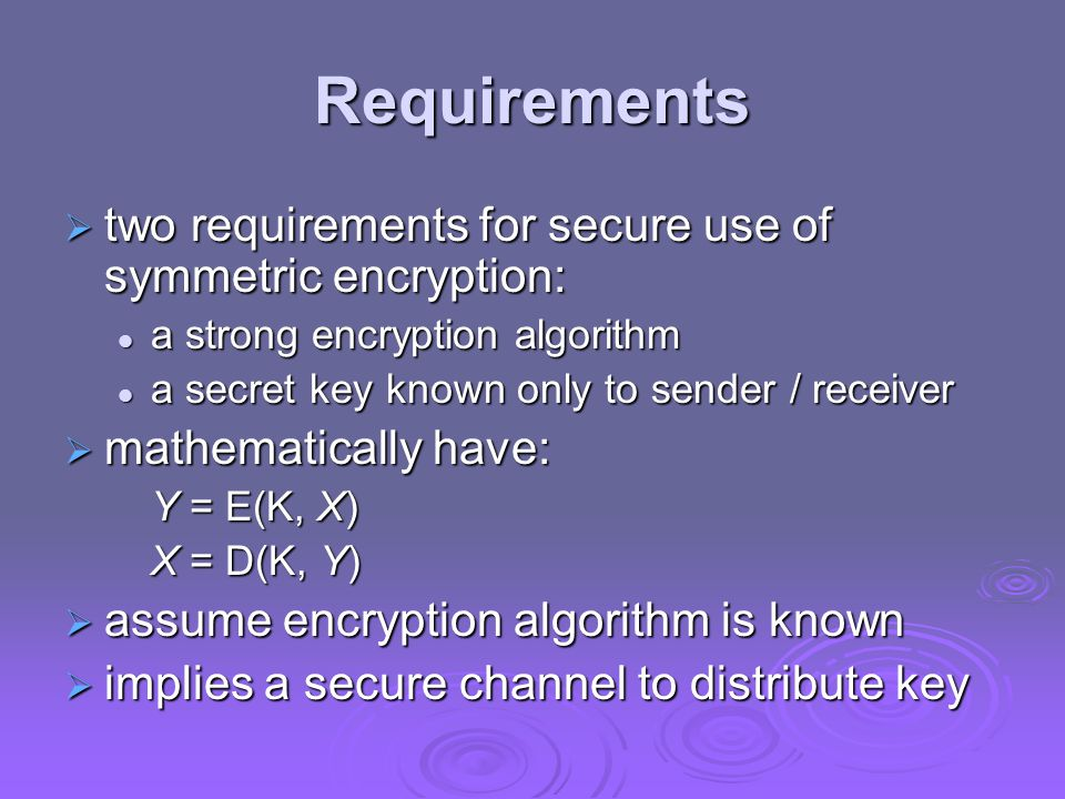 Requirements  two requirements for secure use of symmetric encryption: a strong encryption algorithm a strong encryption algorithm a secret key known
