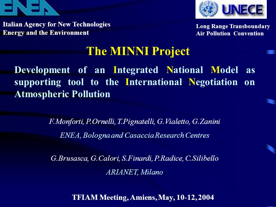 The MINNI Project Italian Agency for New Technologies Energy and the Environment Long Range Transboundary Air Pollution Convention TFIAM Meeting, Amiens, May, 10-12, 2004 Development of an Integrated National Model as supporting tool to the International Negotiation on Atmospheric Pollution F.Monforti, P.Ornelli, T.Pignatelli, G.Vialetto, G.Zanini ENEA, Bologna and Casaccia Research Centres G.Brusasca, G.Calori, S.Finardi, P.Radice, C.Silibello ARIANET, Milano