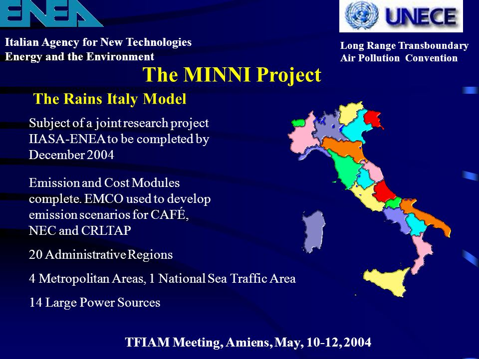 The Rains Italy Model Italian Agency for New Technologies Energy and the Environment Long Range Transboundary Air Pollution Convention The MINNI Project TFIAM Meeting, Amiens, May, 10-12, 2004 Subject of a joint research project IIASA-ENEA to be completed by December 2004 Emission and Cost Modules complete.
