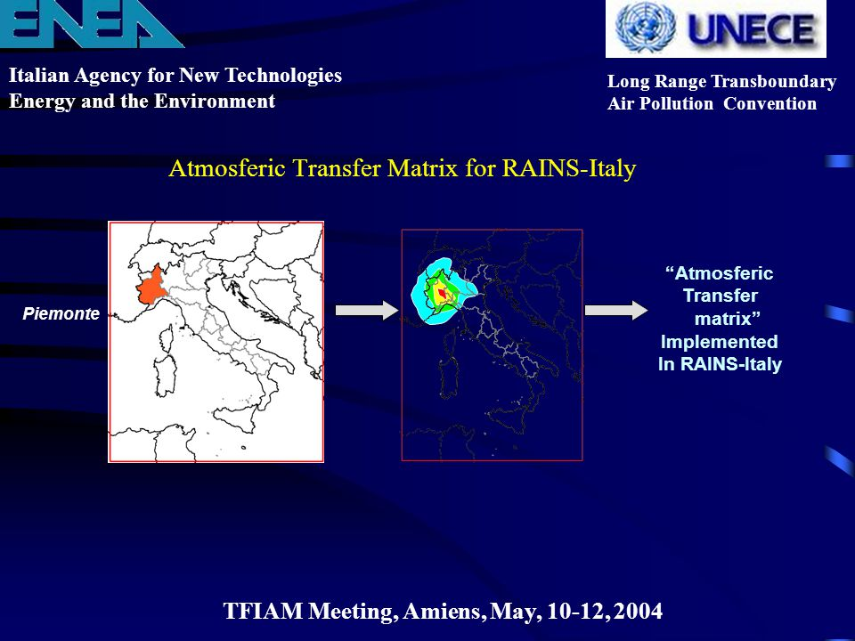 Italian Agency for New Technologies Energy and the Environment Long Range Transboundary Air Pollution Convention TFIAM Meeting, Amiens, May, 10-12, 2004 Atmosferic Transfer Matrix for RAINS-Italy Piemonte Atmosferic Transfer matrix Implemented In RAINS-Italy
