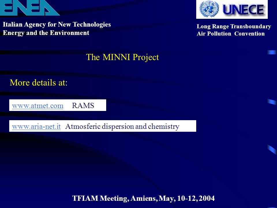 Italian Agency for New Technologies Energy and the Environment Long Range Transboundary Air Pollution Convention TFIAM Meeting, Amiens, May, 10-12, 2004 The MINNI Project More details at: www.atmet.comwww.atmet.com RAMS www.aria-net.itwww.aria-net.it Atmosferic dispersion and chemistry