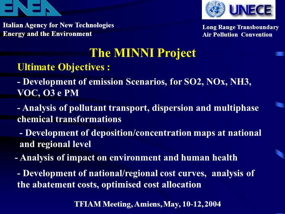 Ultimate Objectives : Italian Agency for New Technologies Energy and the Environment Long Range Transboundary Air Pollution Convention The MINNI Project - Development of emission Scenarios, for SO2, NOx, NH3, VOC, O3 e PM - Development of national/regional cost curves, analysis of the abatement costs, optimised cost allocation - Analysis of impact on environment and human health TFIAM Meeting, Amiens, May, 10-12, 2004 - Analysis of pollutant transport, dispersion and multiphase chemical transformations - Development of deposition/concentration maps at national and regional level