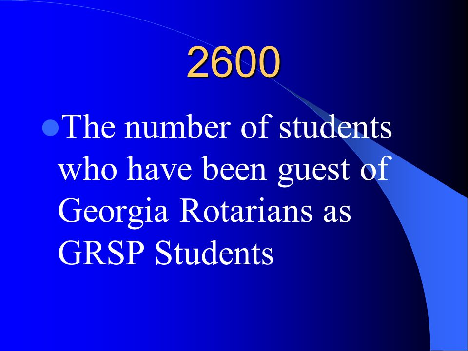 2600 The number of students who have been guest of Georgia Rotarians as GRSP Students