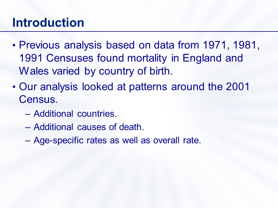 Methods Death registrations from 2001 to 2003 in England & Wales by cause (ICD-10) –All causes –Ischaemic heart disease (IHD) –Cerebrovascular disease (CVD) –All cancer –Injury & poisoning 2001 Census population data for England & Wales by country of birth Directly age-standardised rates per 100,000 (European standard population), people aged 20 and over (with 95% confidence intervals)