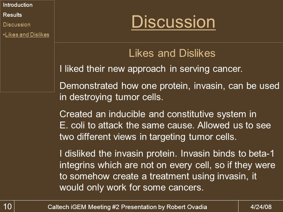 4/24/08Caltech iGEM Meeting #2 Presentation by Robert Ovadia Discussion 10 Likes and Dislikes Introduction Results Discussion Likes and Dislikes I liked their new approach in serving cancer.