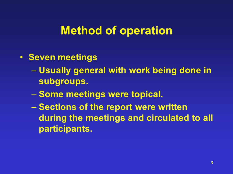 3 Method of operation Seven meetings –Usually general with work being done in subgroups. –Some meetings were topical. –Sections of the report were wri