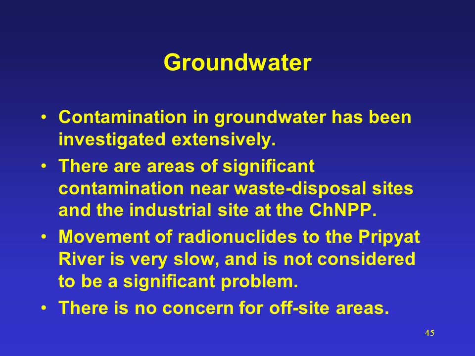 45 Groundwater Contamination in groundwater has been investigated extensively. There are areas of significant contamination near waste-disposal sites