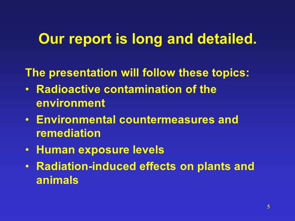 5 Our report is long and detailed. The presentation will follow these topics: Radioactive contamination of the environment Environmental countermeasur