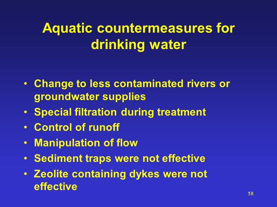 58 Aquatic countermeasures for drinking water Change to less contaminated rivers or groundwater supplies Special filtration during treatment Control o