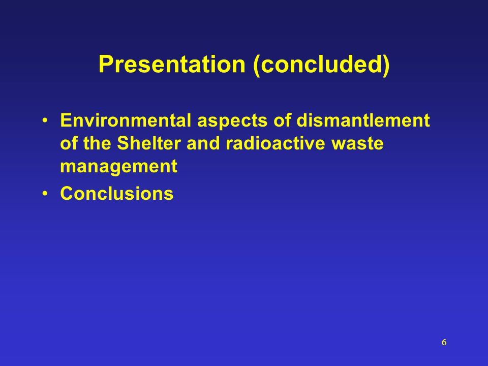 6 Presentation (concluded) Environmental aspects of dismantlement of the Shelter and radioactive waste management Conclusions