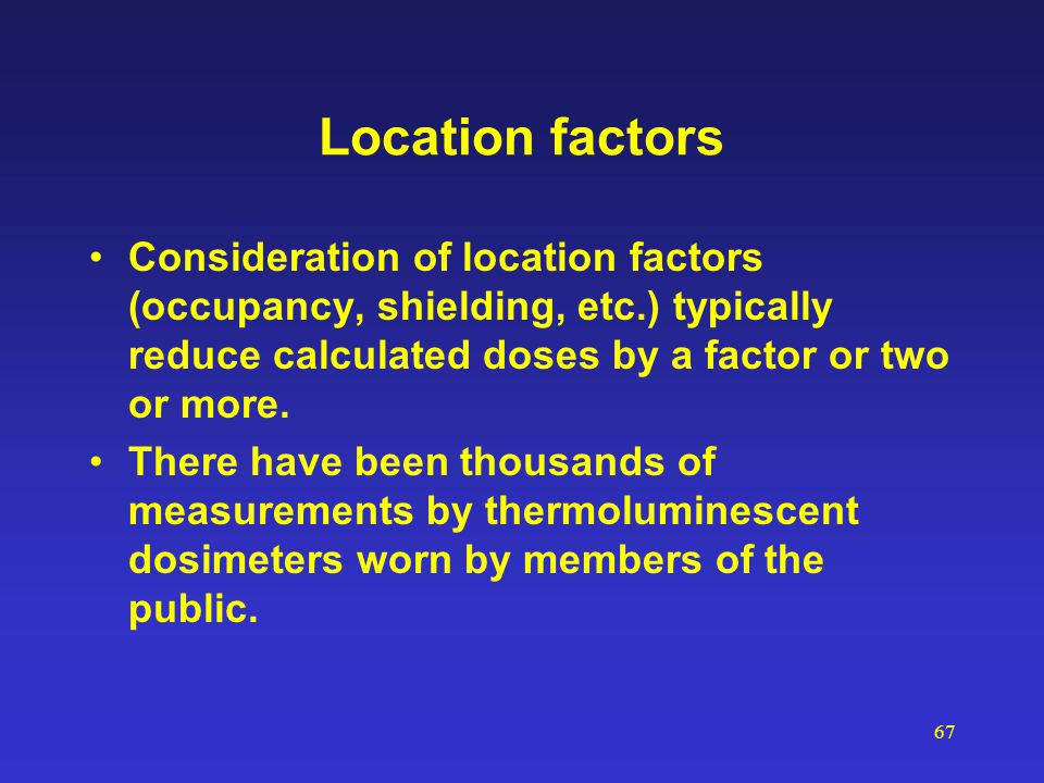 67 Location factors Consideration of location factors (occupancy, shielding, etc.) typically reduce calculated doses by a factor or two or more. There