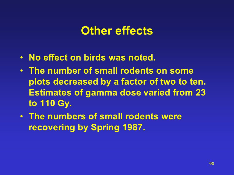90 Other effects No effect on birds was noted. The number of small rodents on some plots decreased by a factor of two to ten. Estimates of gamma dose