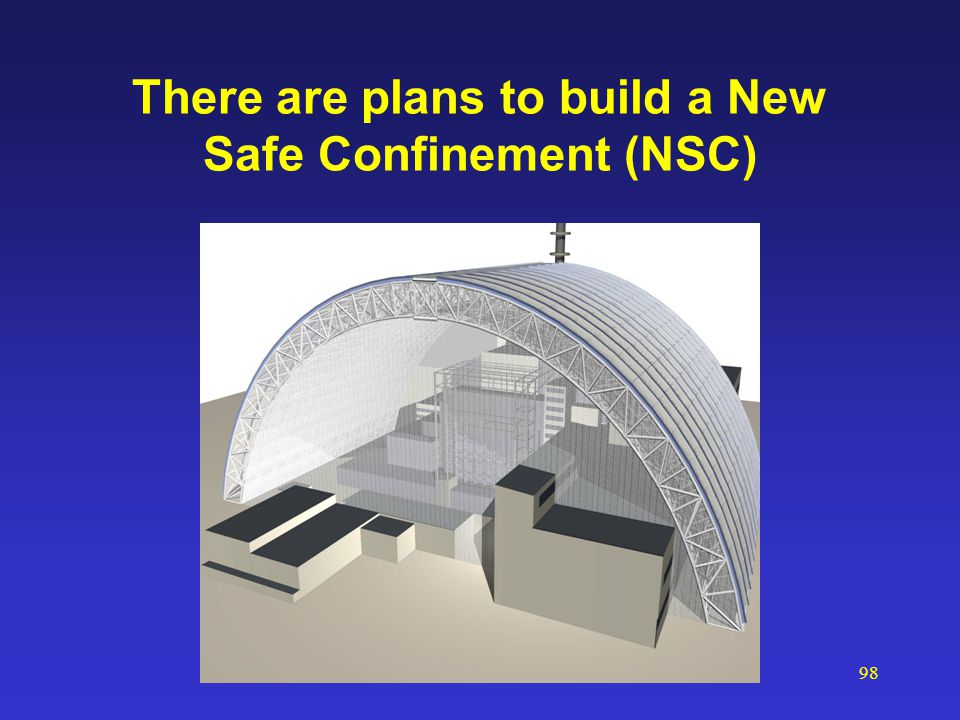 98 There are plans to build a New Safe Confinement (NSC)