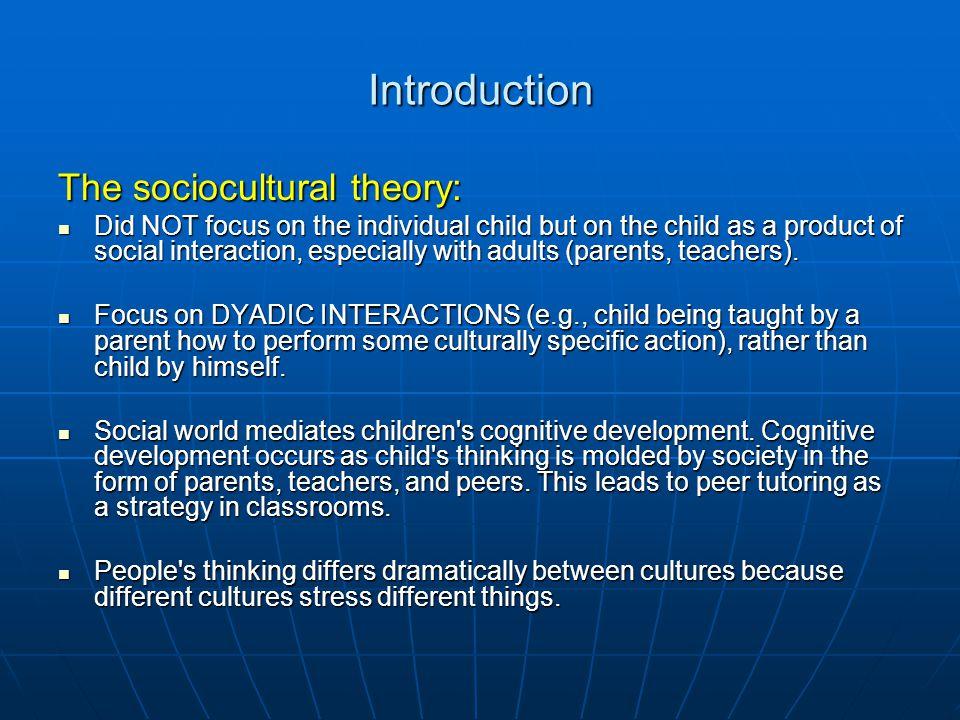 Introduction The sociocultural theory: Did NOT focus on the individual child but on the child as a product of social interaction, especially with adul