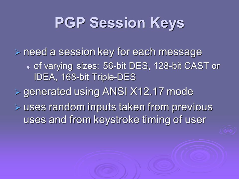 PGP Session Keys  need a session key for each message of varying sizes: 56-bit DES, 128-bit CAST or IDEA, 168-bit Triple-DES of varying sizes: 56-bit
