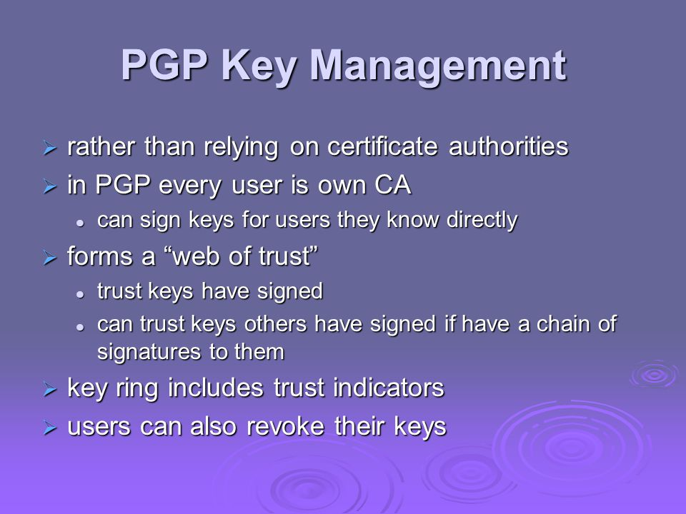 PGP Key Management  rather than relying on certificate authorities  in PGP every user is own CA can sign keys for users they know directly can sign