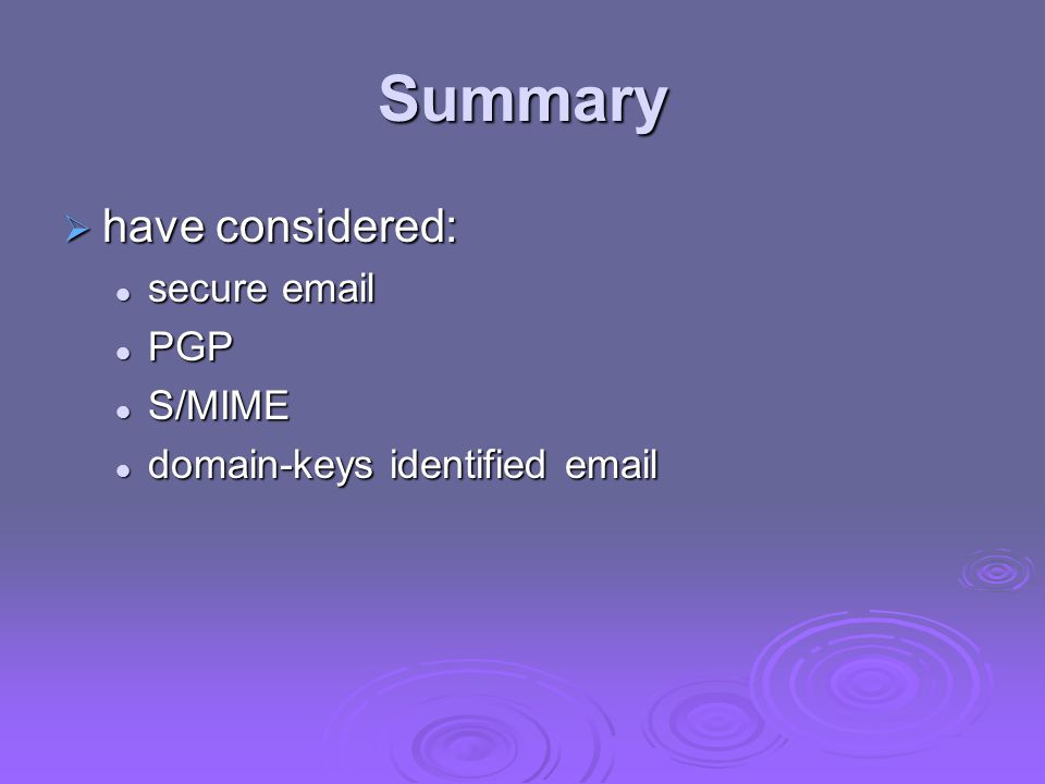 Summary  have considered: secure email secure email PGP PGP S/MIME S/MIME domain-keys identified email domain-keys identified email