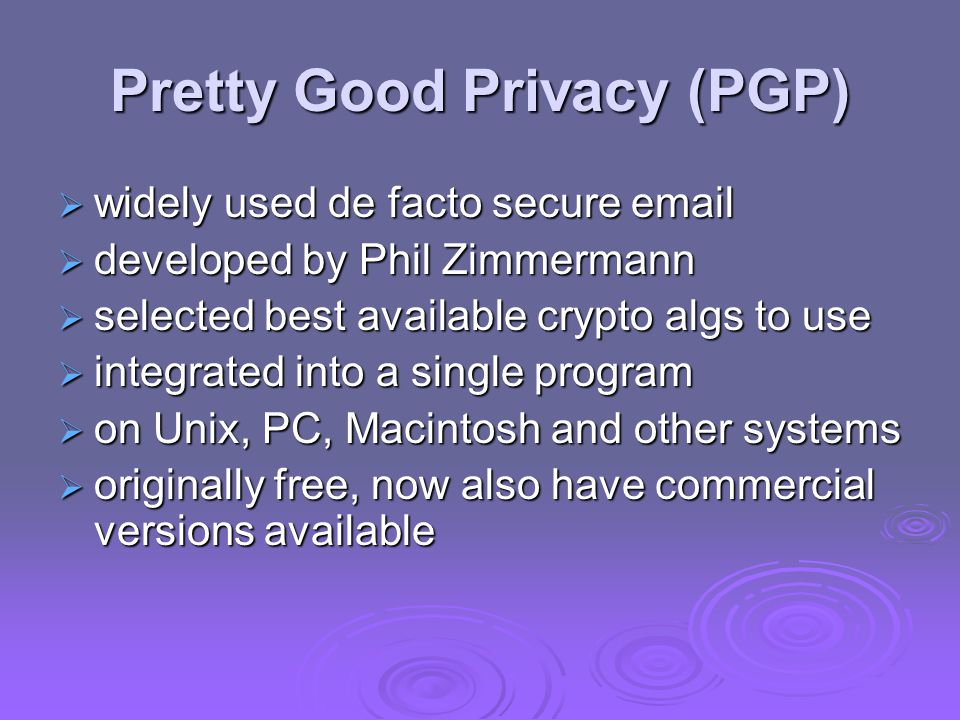 Pretty Good Privacy (PGP)  widely used de facto secure email  developed by Phil Zimmermann  selected best available crypto algs to use  integrated