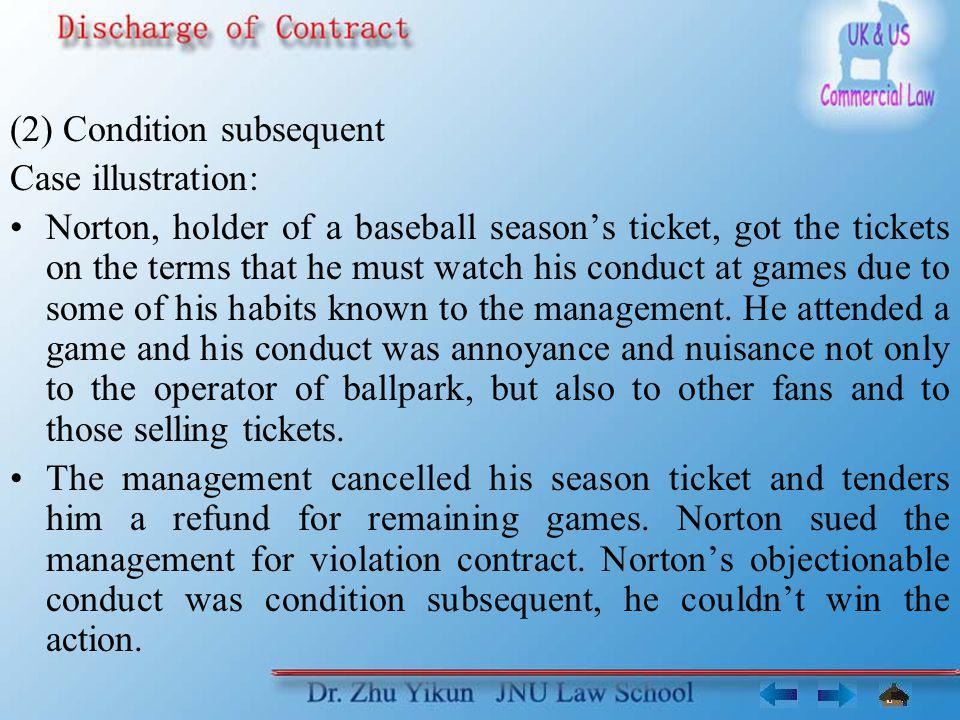 (2) Condition subsequent Case illustration: Norton, holder of a baseball season's ticket, got the tickets on the terms that he must watch his conduct at games due to some of his habits known to the management.