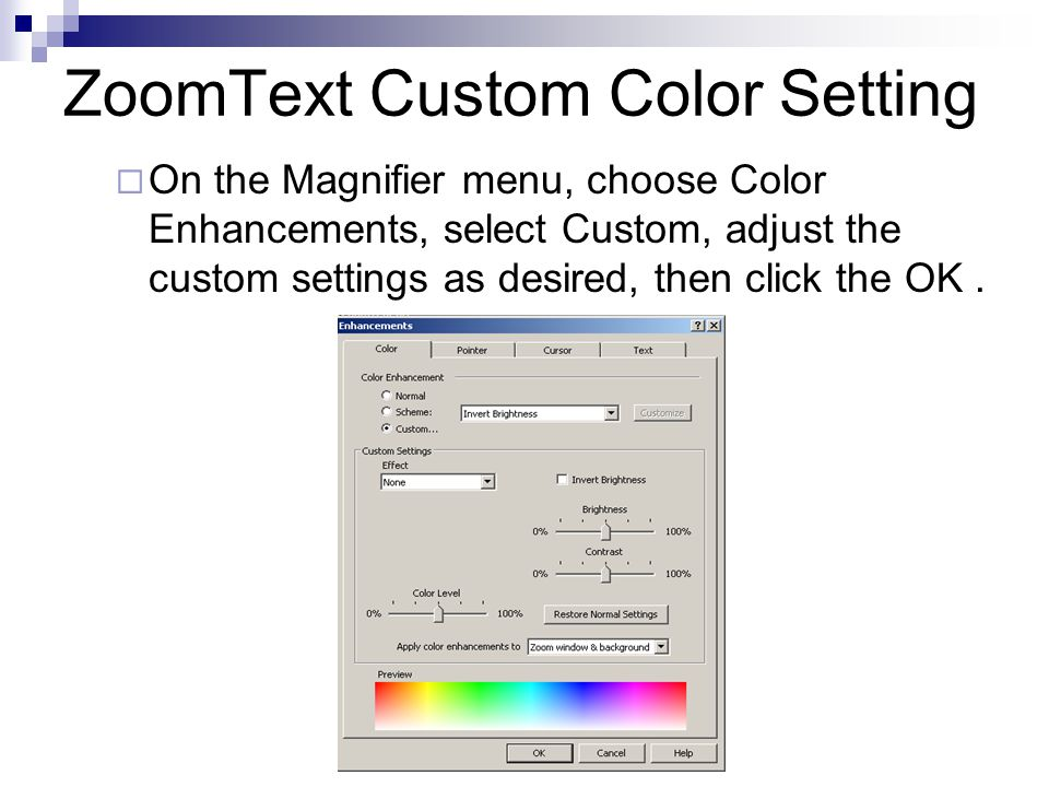 ZoomText Custom Color Setting  On the Magnifier menu, choose Color Enhancements, select Custom, adjust the custom settings as desired, then click the OK.