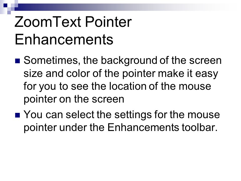 ZoomText Pointer Enhancements Sometimes, the background of the screen size and color of the pointer make it easy for you to see the location of the mouse pointer on the screen You can select the settings for the mouse pointer under the Enhancements toolbar.