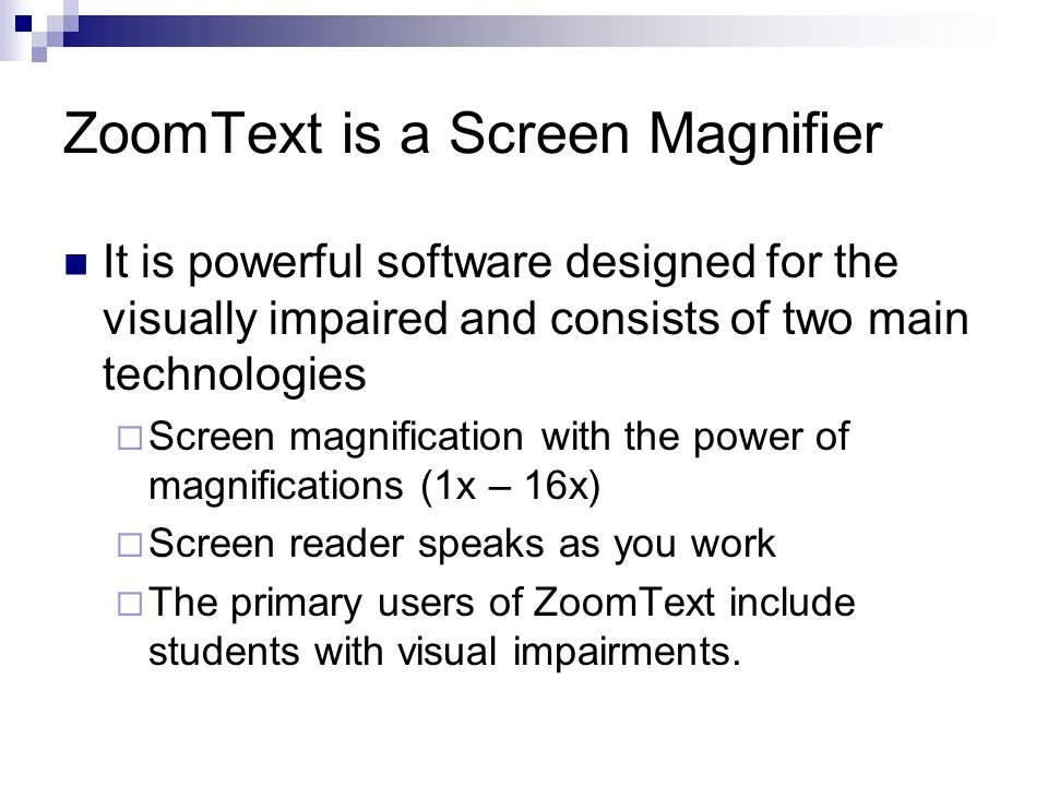 ZoomText is a Screen Magnifier It is powerful software designed for the visually impaired and consists of two main technologies  Screen magnification