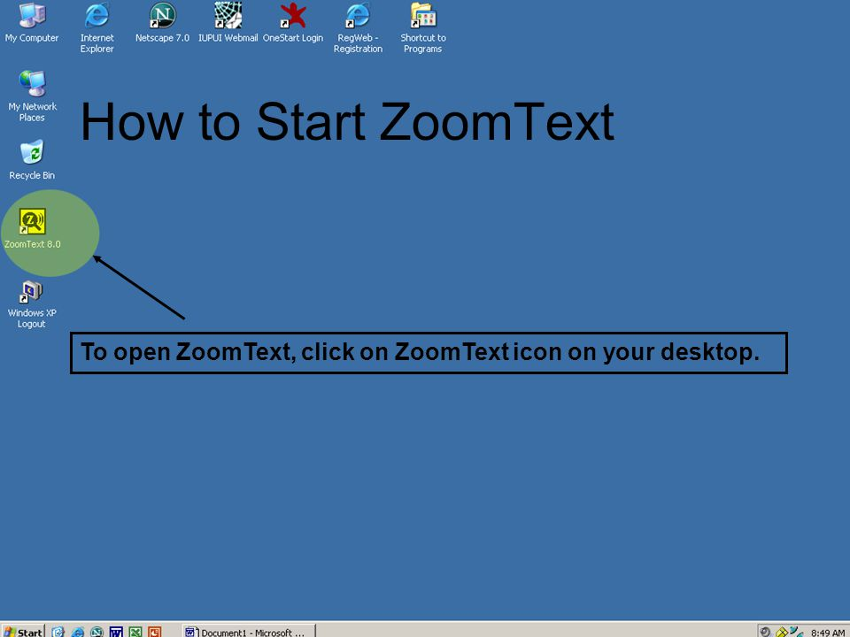 How to Start ZoomText To open ZoomText, click on ZoomText icon on your desktop.