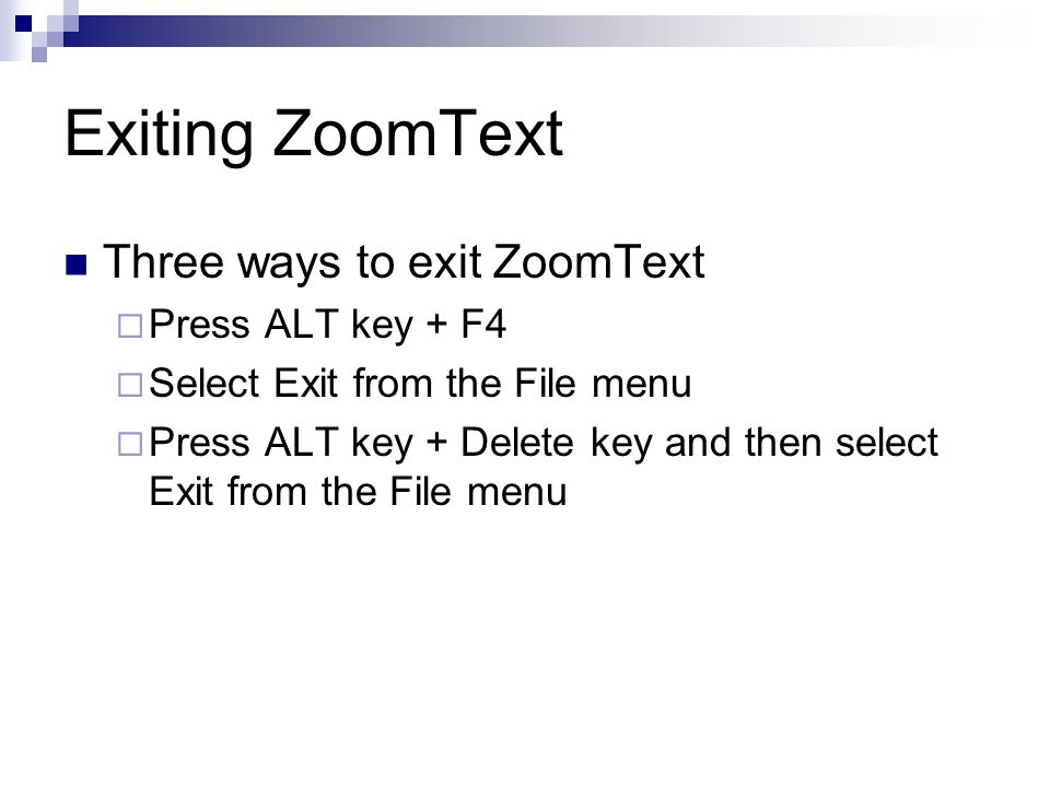 Exiting ZoomText Three ways to exit ZoomText  Press ALT key + F4  Select Exit from the File menu  Press ALT key + Delete key and then select Exit from the File menu