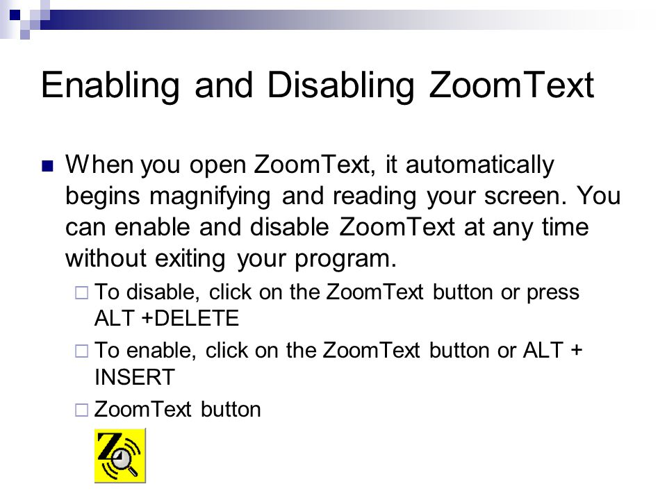 Enabling and Disabling ZoomText When you open ZoomText, it automatically begins magnifying and reading your screen.