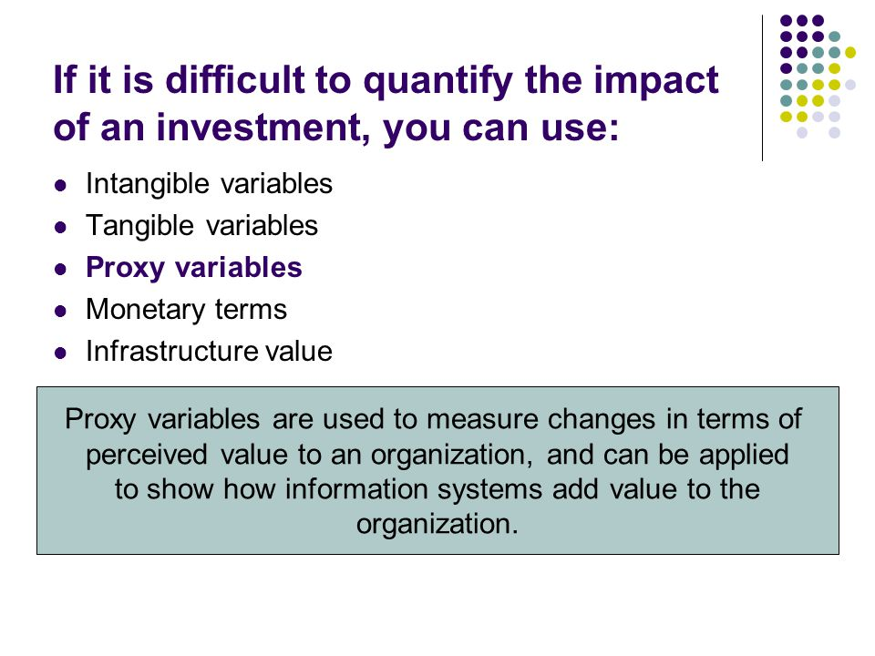 If it is difficult to quantify the impact of an investment, you can use: Intangible variables Tangible variables Proxy variables Monetary terms Infras
