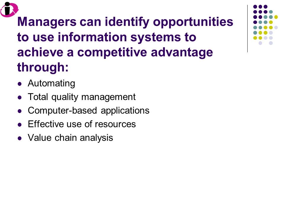 Managers can identify opportunities to use information systems to achieve a competitive advantage through: Automating Total quality management Computer-based applications Effective use of resources Value chain analysis Manager's analyze an organization's activities in order to determine where value is added to their products and services, as well as the costs involved.