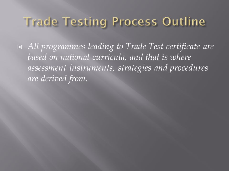  All programmes leading to Trade Test certificate are based on national curricula, and that is where assessment instruments, strategies and procedures are derived from.