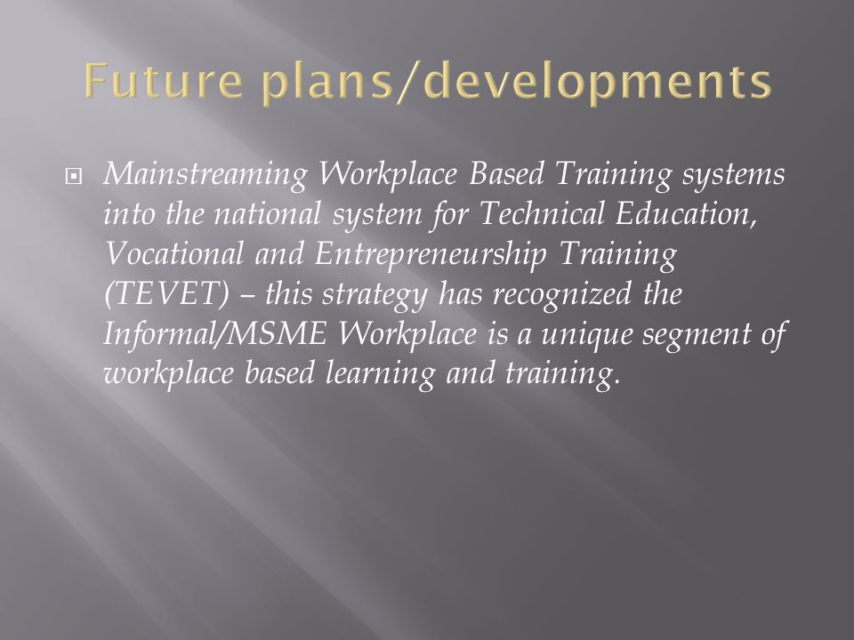 Mainstreaming Workplace Based Training systems into the national system for Technical Education, Vocational and Entrepreneurship Training (TEVET) – this strategy has recognized the Informal/MSME Workplace is a unique segment of workplace based learning and training.