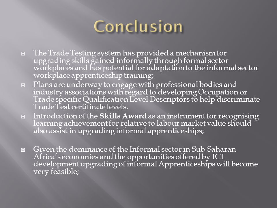  The Trade Testing system has provided a mechanism for upgrading skills gained informally through formal sector workplaces and has potential for adaptation to the informal sector workplace apprenticeship training;  Plans are underway to engage with professional bodies and industry associations with regard to developing Occupation or Trade specific Qualification Level Descriptors to help discriminate Trade Test certificate levels.